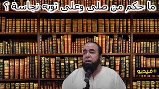 الشيخ نجيب الزروالي.. ما حكم من صلى وعلى ثوبه نجاسة ؟